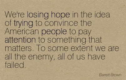 We're Losing Hope In The Idea Of Trying To Convince The American People To Pay Attention To Something That Matters. To Some Extent We Are All The Enemy, All Of Us Have Failed. - Barrett Brown