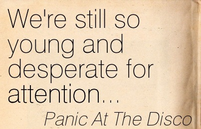 We're Still So Young And Desperate For Attention…