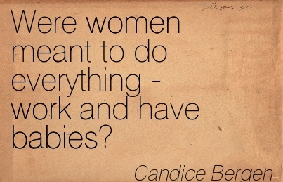 Were Women Meant To Do Everything Work And Have Babies. - Candice Bergen