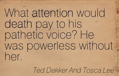 What Attention Would Death Pay To His Pathetic Voice! He Was Powerless Without Her. - Ted Dekker And Tosca Lee