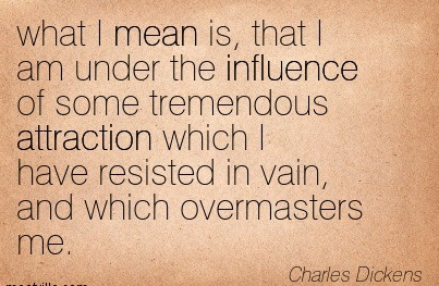 What I Mean Is, That I Am Under The Influence Of Some Tremendous Attraction Which I Have Resisted In Vain, And Which Overmasters Me. - Charles Dickens