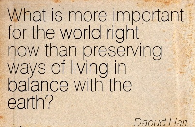 What Is More Important For The World Right Now Than Preserving Ways Of Living In Balance With The Earth. - Daoud Hari