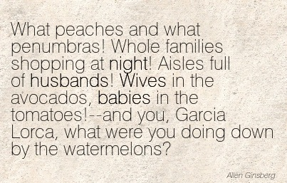 What Peaches And What Penumbras! Whole Families Shopping At Night! Aisles Full Of Husbands! Wives In The Avocados, Babies In The Tomatoes!.. - Allen Ginsberg