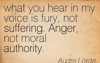 What You Hear In My Voice Is Fury, Not Suffering. Anger, Not Moral Authority. - Audre Lorde