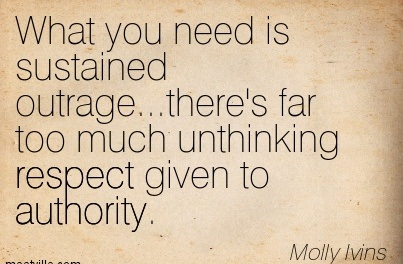 What You Need Is Sustained Outrage…There's Far Too Much Unthinking Respect Given To Authority. - Molly Ivins
