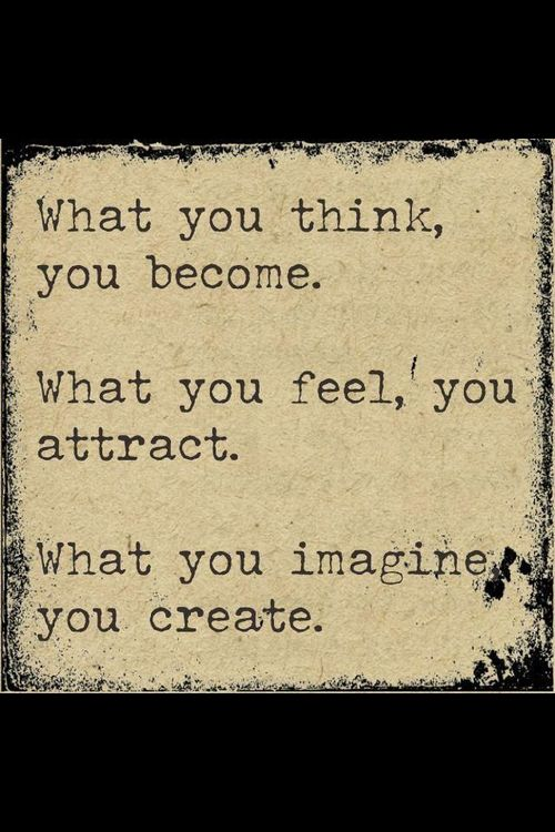 What You Think, You Become. What You Feel, You Attract. What You Imagine You Create.