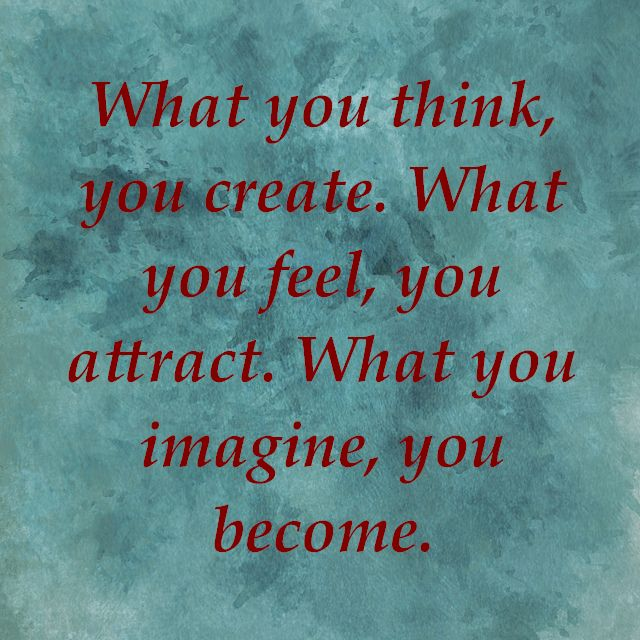 What You Think You Create. What You Feel, You Attract. What You Imagine, You Become.