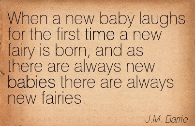 When A New Baby Laughs For The First Time A New Fairy Is Born, And As There Are Always New Babies There Are Always New Fairies. - J.M. Barrie