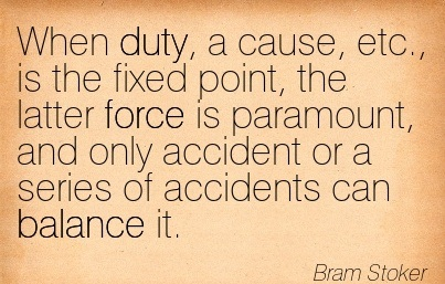 When Duty, A Cause, Etc. Is The Fixed Point, The Latter Force Is Paramount, And Only Accident Or A Series Of Accidents Can Balance It. - Bram Stoker