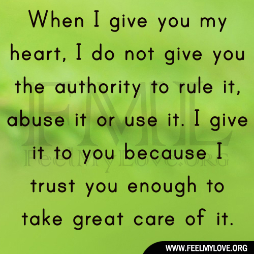 When I Give You My Heart, I Do Not Give You The Authority To Rule It, Abuse It Or Use It. I Give It To You Because I Trust You Enough To Take Great Care Of It.