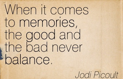 When It Comes To Memories, The Good And The Bad Never Balance. - Jodi Picoult
