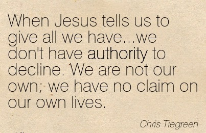 When Jesus Tells Us To Give All We Have We Don't Have Authority to Decline. We Are Not Our Own, We Have No Claim On Our Own Lives.  -Chris Tiegreen