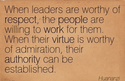 When Leaders Are Worthy Of Respect, The People Are Willing To Work For Them. When Their Virtue Is Worthy Of Admiration, Their Authority Can Be Established. - Huananzi