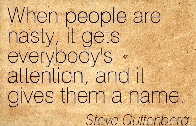 When People Are Nasty, It Gets Everybody's Attention, And It Gives Them A Name. - Steve Guttenberg