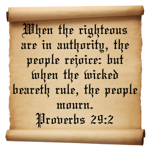 When The Righteous Are In Authority, The People Rejoice, But When The Wicked Beareth Rule, The People Mourn.