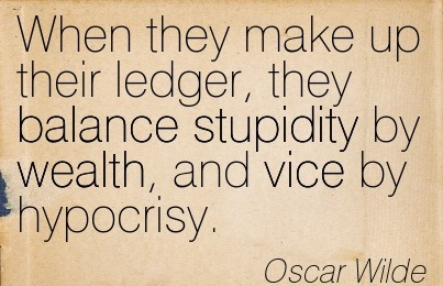 When They Make Up Their Ledger, They Balance Stupidity By Wealth, And Vice By Hypocrisy. - Oscar Wilde