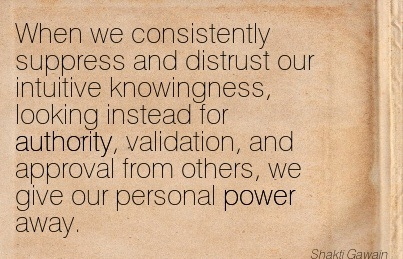 When We Consistently Suppress And Distrust Our Intuitive Knowingness, Looking Instead For Authority.. - Shakti Gawain