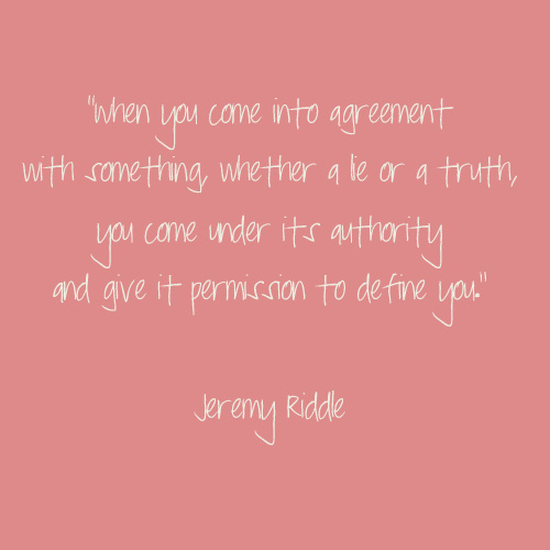 """ When You Come Into Agreement With Something, Whether A Lie Or A Truth, You Come Under Its Authority And Give It Permission To Define You "" - Jeremy Riddle"