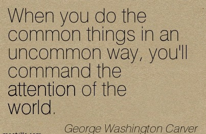When You Do The Common Things In Life In An Uncommon Way, You'll Command The Attention Of The World. - George Washington Carver