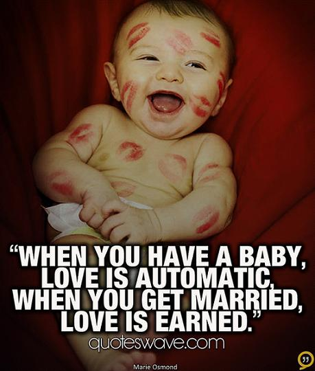 """ When You Have A Baby, Love Is Automatic, When You Get Married, Love Is Earned """