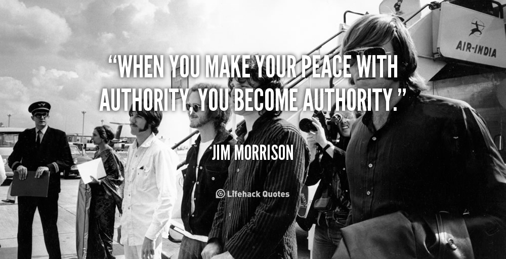 """"""" When You Make Your Peace With Authority, You Become Authority """" - Jim Morrison"""