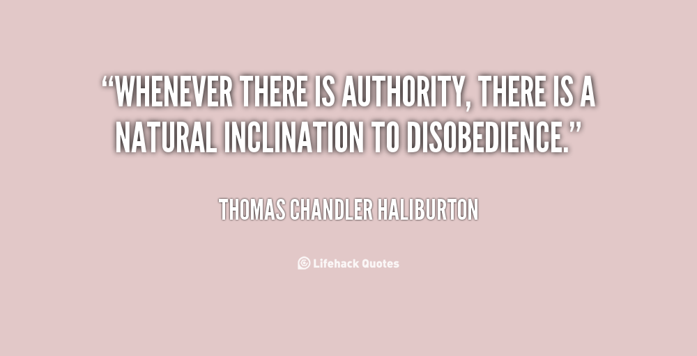 """ Whenever There Is Authority, There Is A Natural Inclination To Disobedience. "" - Thomas Chandler Haliburton"