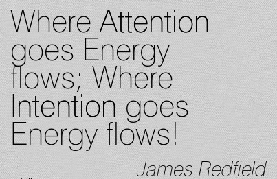 Where Attention Goes Energy Flows Where Intention Goes Energy Flows! - James Redfield