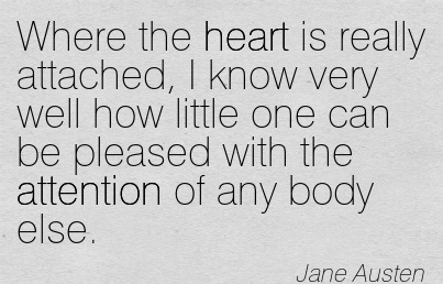 Where The Heart Is Really Attached, I Know Very Well How Little One Can Be Pleased With The Attention Of Any Body Else. - Jane Austen