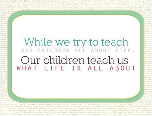 While We Try To Teach Our Children All About Life. Our Children Teach Us What Life Is All About.