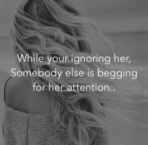 While Your Ignoring Her, Somebody Else Is Begging For Her Attention.