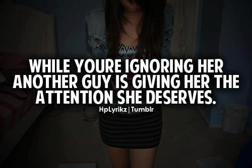 While You're Ignoring Her Another Guy Is Showing Her The Attention She Deserves.