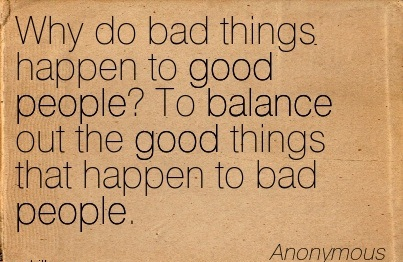 When Bad Things Happen To Good People Quotes | Why Do Bad Things Happen To Good People To Balance Out The Good