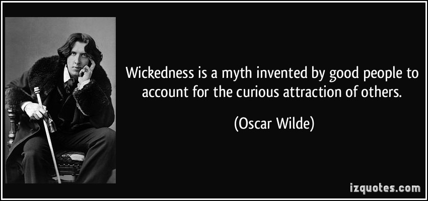 Wickedness Is A Myth Invented By Good People To Account For The Curious Attraction Of Others.. -Oscar Wilde