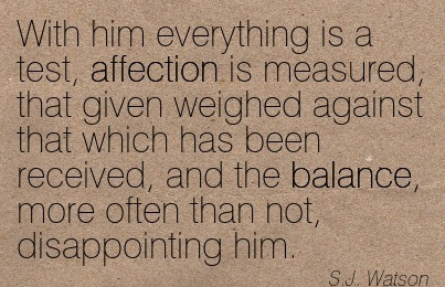 With Him Everything Is A Test, Affection Is Measured, That Given Weighed Against That Which Has Been Received, And The Balance, More Often That Not, Disappointing Him. - S.J. Watson