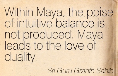 Within Maya, The Poise Of Intuitive Balance Is Not Produced. Maya Leads To The Love Of Duality. - Sri Guru Granth Sahib