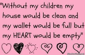 """ Without My Children My House Would Be Clean And My Wallet Would Be Full But My Heart Would By Empty """