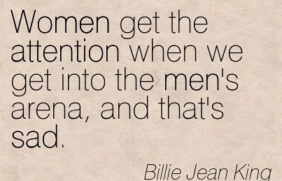 Women Get The Attention When We Get Into The Men's Arena, And That's Dad. - Billie Jean King