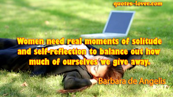 Women Need Real Moments Of Solitude And Self Reflection To Balance Oout How Much Of Ourselves We Give Away. - Barbara De Angelis
