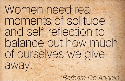 Women Need Real Moments Of Solitude And Self-Reflection To Balance Out How Much Of Ourselves We Give Away. - Barbara De Angelis