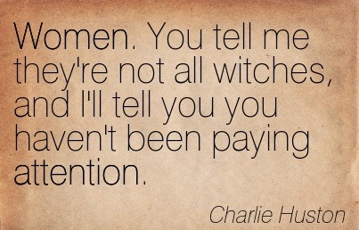 Women. You Tell Me They're Not All Witches, And I'll Tell You Haven't Been Paying Attention. - Charlie Huston