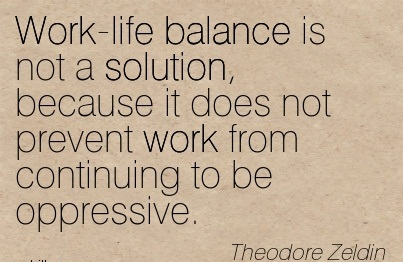 Work-Life Balance Is Not A Solution, Because It Does Not Prevent Work From Continuing To Be Oppressive. - Theodore Zeldin