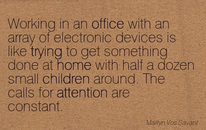 Working In An Office With An Array Of Electronic Devices Is Like Trying To Get Something Done At Home With Half A Dozen Small Children Around. The Calls For Attention Are Constant. - Marilyn Vos Savant