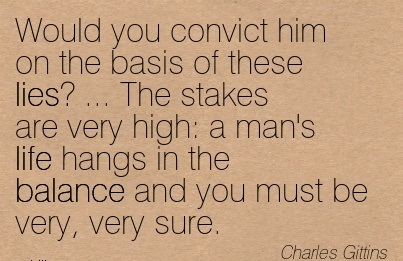 Would You Convict Him On The Basis Of These Lies, The Stakes Are Very High, A Man's Life Hangs In The Balance And You Must Be Very, Very Sure. - Charles Gittins
