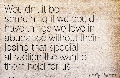 Wouldn't It Be Something If We Could Have Things We Love In Abundance Without Their Losing That Special Attraction The Want Of Them Held For Us. - Dolly Parton
