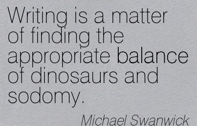 Writing Is A Matter Of Finding The Appropriate Balance Of Dinosaurs And Sodomy. - Michael Swanwick