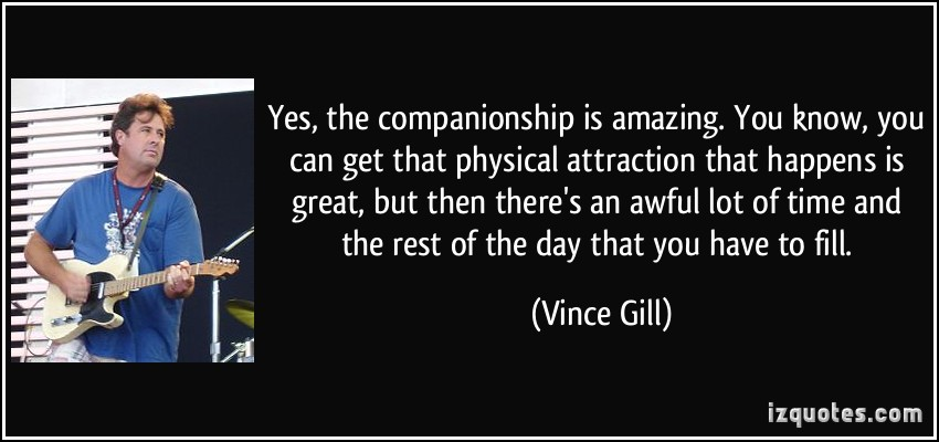 Yes The Companionship Is Amazing You Know You Can Get That Physical Attraction That Happens Is Great.. - Vince Gill