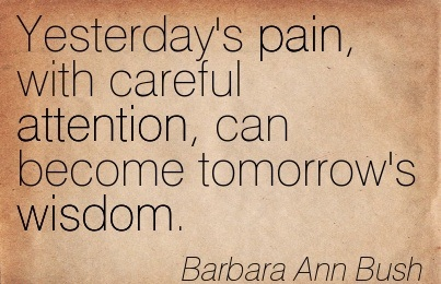 Yesterday's Pain, With Careful Attention, Can Become Tomorrow's Wisdom. - Barbara Ann Bush