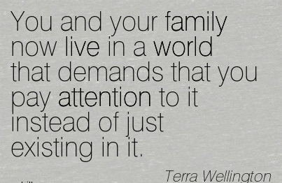 You And Your Family Now Live In A World That Demands That You Pay Attention To It Instead Of Just Existing In It. - Terra Wellington