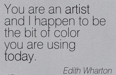 You Are An Artist And I Happen To Be The Bit Of Color You Are Using Today. - Edith Wharton