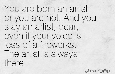 You Are Born An Artist Or You Are Not. And You Stay An Artist, Dear, Even If Your Voice Is Less Of A Fireworks. The Artist Is Always There. - Maria Callas